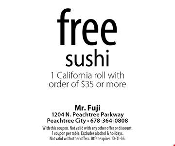 Free sushi. 1 California roll with order of $35 or more. With this coupon. Not valid with any other offer or discount. 1 coupon per table. Excludes alcohol & holidays. Not valid with other offers. Offer expires 10-31-16.