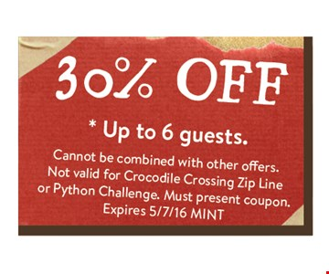 30% off * up to 6 guests. Cannot be combined with other efforts. Not valid for Crocodile Crossing Zip Line or Python Challenge. Must present coupon. Expires 05-07-16 MINT