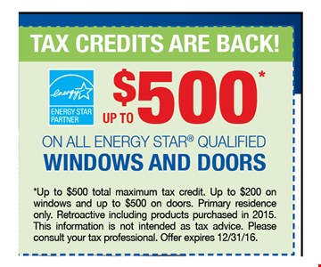 up to $500* TAX CREDITS ARE BACK!ON ALL ENERGY STAR® QUALIFIED WINDOWS AND DOORS. *Up to $500 total maximum tax credit. Up to $200 on windows and up to $500 on doors. Primary residence only. Retroactive including products purchased in 2015. This information is not intended as tax advice. Please consult your tax professional. Offer expires 12/31/16.