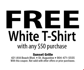 FREE White T-Shirt with any $50 purchase. Sunset Grille 421 A1A Beach Blvd. • St. Augustine • 904-471-5555With this coupon. Not valid with other offers or prior purchases.