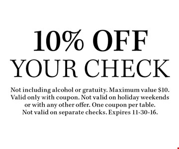 10% Off Your Check. Not including alcohol or gratuity. Maximum value $10. Valid only with coupon. Not valid on holiday weekends or with any other offer. One coupon per table.Not valid on separate checks. Expires 11-30-16.