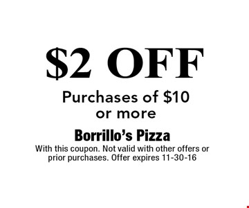 $2 OFF Purchases of $10 or more. Borrillo's Pizza With this coupon. Not valid with other offers or prior purchases. Offer expires 11-30-16