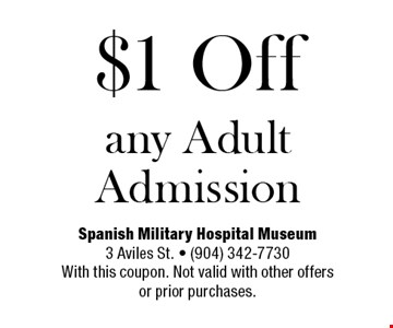 $1 Off any Adult Admission. Spanish Military Hospital Museum3 Aviles St. • (904) 342-7730With this coupon. Not valid with other offersor prior purchases.