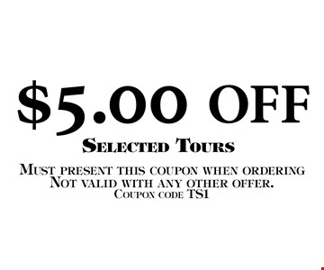 $5.00 OFF Selected Tours. Must present this coupon when orderingNot valid with any other offer. Coupon code TS1