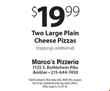 $19.99 Two Large Plain Cheese Pizzas (toppings additional). Valid Sunday to Thursday only. With this coupon. Not to be combined with any other offers. Offer expires 12-29-16.