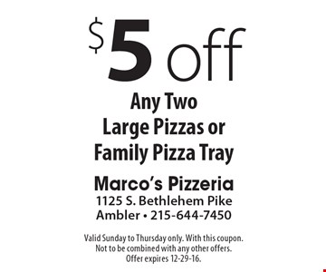 $5 Off Any Two Large Pizzas or Family Pizza Tray. Valid Sunday to Thursday only. With this coupon. Not to be combined with any other offers. Offer expires 12-29-16.