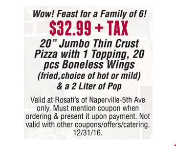 "$32.99 + tax 20"" jumbo thin crust pizza with 1-topping, 20 pcs boneless wings (fried, choice of hot or mild) & a 2-liter of pop. Valid at Rosati's of Naperville-5th Ave only. Must mention coupon when ordering & present it upon payment. Not valid with other coupons/offers/catering. Offer expires 12-31-16."