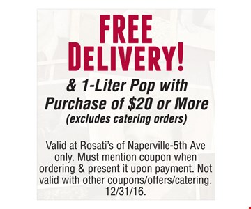Free delivery & 1-liter pop with purchase of $20 or more (excludes catering orders). Valid at Rosati's of Naperville-5th Ave only. Must mention coupon when ordering & present it upon payment. Not valid with other coupons/offers/catering. Offer expires 12-31-16.