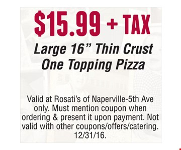 "$15.99 + tax large 16"" thin crust 1-topping pizza. Valid at Rosati's of Naperville-5th Ave only. Must mention coupon when ordering & present it upon payment. Not valid with other coupons/offers/catering. Offer expires 12-31-16."