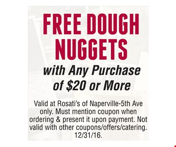Free dough nuggets with any purchase of $20 or more. Valid at Rosati's of Naperville-5th Ave only. Must mention coupon when ordering & present it upon payment. Not valid with other coupons/offers/catering. Offer expires 12-31-16.