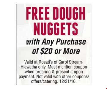 Free dough nuggets with any purchase of $20 or more. Valid at Rosati's of Carol Stream-Hiawatha only. Must mention coupon when ordering & present it upon payment. Not valid with other coupons/offers/catering. Offer expires 12-31-16.