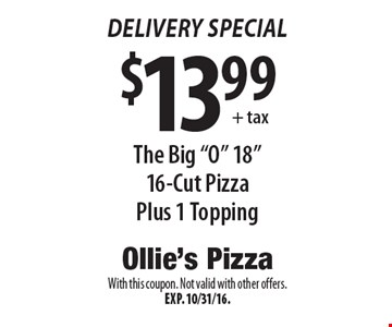 "Delivery Special: $13.99 The Big ""O"" 18"" 16-Cut Pizza Plus 1 Topping. With this coupon. Not valid with other offers. Exp. 10/31/16."