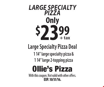 "Large Specialty Pizza: Only $23.99 Large Specialty Pizza Deal. 1 14"" large specialty pizza & 1 14"" large 2-topping pizza. With this coupon. Not valid with other offers. Exp. 10/31/16."