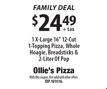 "Family Deal: $24.49 1 X-Large 16"" 12-Cut 1-Topping Pizza, Whole Hoagie, Breadsticks & 2-Liter Of Pop. With this coupon. Not valid with other offers. Exp. 10/31/16."
