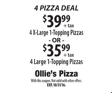 4 Pizza Deal: $39.99 4 X-Large 1-Topping Pizzas OR $35.99 4 Large 1-Topping Pizzas. With this coupon. Not valid with other offers. Exp. 10/31/16.
