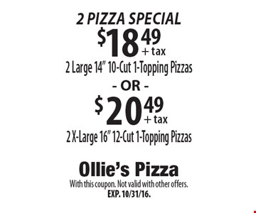 "2 Pizza Special: $18.49 2 Large 14"" 10-Cut 1-Topping Pizzas OR $20.49 2 X-Large 16"" 12-Cut 1-Topping Pizzas. With this coupon. Not valid with other offers. Exp. 10/31/16."
