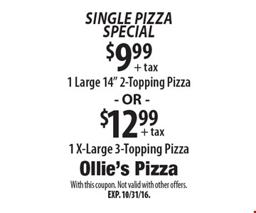 "Single Pizza Special:  $9.99 1 Large 14"" 2-Topping Pizza OR $12.99 1 X-Large 3-Topping Pizza. With this coupon. Not valid with other offers. Exp. 10/31/16."