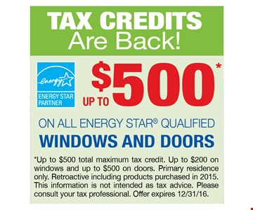 Up to $500 on all energy star qualified windows and doors. up to $500 total maximum tax credit.Up to $200 on windows and $500 on doors.Primary residence only.Retroactive including products purchased in 2015.This information is not intended as tax advice.Please consult your tax professional.Offer expires 12-31-16.