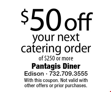 $50 off your next catering order of $250 or more. With this coupon. Not valid with other offers or prior purchases.