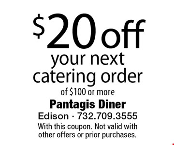 $20 off your next catering order of $100 or more. With this coupon. Not valid with other offers or prior purchases.