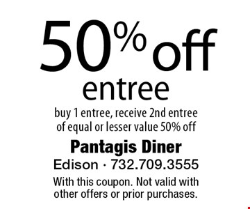 50% off entree. buy 1 entree, receive 2nd entree of equal or lesser value 50% off. With this coupon. Not valid with other offers or prior purchases.
