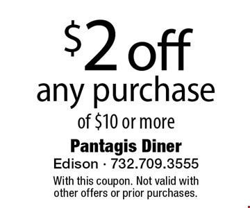 $2 off any purchase of $10 or more. With this coupon. Not valid with other offers or prior purchases.