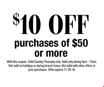 $10 OFF purchases of $50 or more. With this coupon. Valid Sunday-Thursday only. Valid only during 4pm - 12am. Not valid on holidays or during brunch hours. Not valid with other offers or prior purchases. Offer expires 11-30-16.
