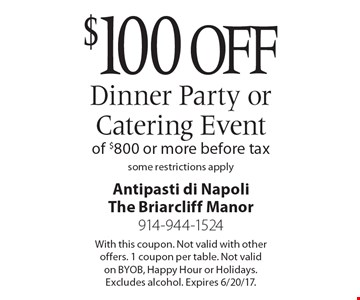 $100 off dinner party or catering event of $800 or more. Before tax. Some restrictions apply. With this coupon. Not valid with other offers. 1 coupon per table. Not valid on BYOB, Happy Hour or Holidays. Excludes alcohol. Expires 6/20/17.
