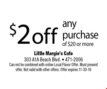 $2 off any purchase of $20 or more. Little Margie's Cafe 303 A1A Beach Blvd. • 471-2006 Can not be combined with online Local Flavor Offer. Must present offer. Not valid with other offers. Offer expires 11-30-16