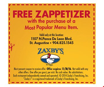 """Free Zappetizerwith the purchase of a Most Popular Menu Item.Valid only at this location:1107 N. Ponce De Leon Blvd.St. Augustine • 904.825.1545. Must present coupon to receive offer. Offer expires 11/30/16. Not valid with any other offers. One offer per guest, per visit. No cash value. No substitutions. Each restaurant independently owned and operated. © 2014 Zaxby's Franchising, Inc. """"Zaxby's"""" is a registered trademark of Zaxby's Franchising, Inc."""