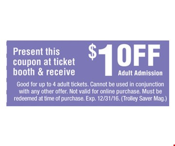 Present this coupon at ticket booth and receive $1.00 off Adult Admission. Good for up to 4 adult tickets. Cannot be used in conjunction with any other offer. Not valid for online purchase. Must be redeemed at time of purchase. Expires 12-31-16. Trolley Saver Mag