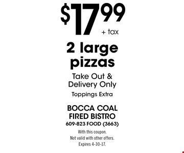 $17.99 + tax 2 large pizzas. Take out & delivery only. Toppings extra. With this coupon. Not valid with other offers. Expires 4-30-17.