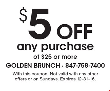 $5 off any purchase of $25 or more. With this coupon. Not valid with any other offers or on Sundays. Expires 12-31-16.