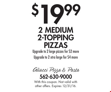 $19.99 2 medium 2-topping pizzas. Upgrade to 2 large pizzas for $2 more. Upgrade to 2 xtra large for $4 more. With this coupon. Not valid with other offers. Expires 12/31/16.