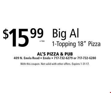 "$15.99+ taxBig Al 1-Topping 18"" Pizza. With this coupon. Not valid with other offers. Expires 1-31-17."