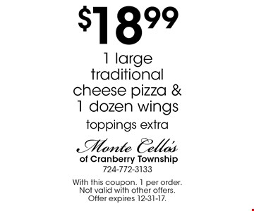 $18.99 1 large traditional cheese pizza & 1 dozen wings. Toppings extra. With this coupon. 1 per order. Not valid with other offers. Offer expires 12-31-17.