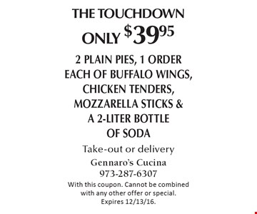The Touchdown. Only $39.95 2 plain pies, 1 order each of buffalo wings, chicken tenders, mozzarella sticks & a 2-liter bottle of soda Take-out or delivery. With this coupon. Cannot be combined with any other offer or special. Expires 12/13/16.