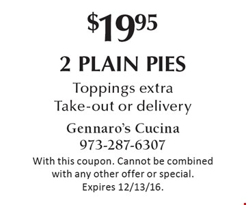 $19.95 2 plain pies. Toppings extra Take-out or delivery. With this coupon. Cannot be combined with any other offer or special. Expires 12/13/16.