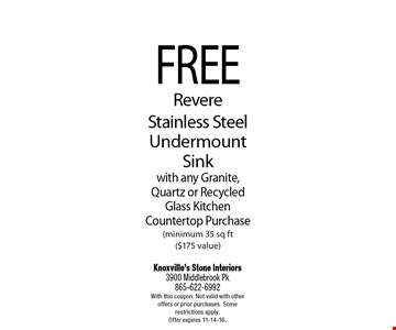 FREERevere Stainless SteelUndermount Sinkwith any Granite, Quartz or Recycled Glass Kitchen Countertop Purchase(minimum 35 sq ft ($175 value). Knoxville's Stone Interiors3900 Middlebrook Pk 865-622-6992With this coupon. Not valid with other offers or prior purchases. Some restrictions apply. Offer expires 11-14-16.