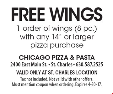 "Free wings. 1 order of wings (8 pc.) with any 14"" or larger pizza purchase. Valid only at St. Charles location Tax not included. Not valid with other offers. Must mention coupon when ordering. Expires 4-30-17."