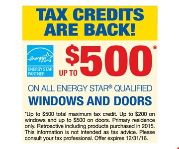 Tax credits are back!up to $500 on all Energy Star qualified windows and doors. *Up to $500 total maximum tax credit.Up to $200 on windows and up to $500 on doors.Primary residence only. Retroactive including products purchased in 2015. This information is not intended as tax advice.Please consult your tax professional. Offer expires 12-31-16.
