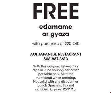 Free edamame or gyoza with purchase of $20-$40. With this coupon. Take-out or dine in. One coupon per order per table only. Must be mentioned when ordering. Not valid with any discount or Lunch Specials. Tax not included. Expires 12/31/16.