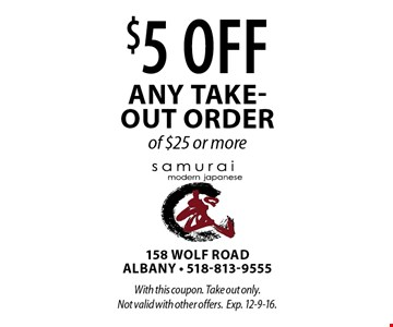 $5 off any take- out order of $25 or more. With this coupon. Take out only. Not valid with other offers.Exp. 12-9-16.