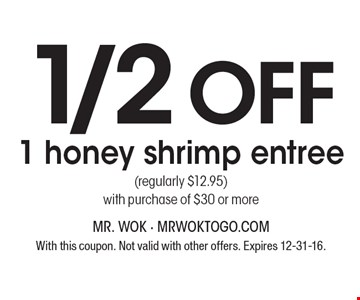 1/2 off 1 honey shrimp entree (regularly $12.95) with purchase of $30 or more. With this coupon. Not valid with other offers. Expires 12-31-16.