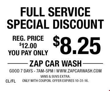$8.25 Full Service Special Discount. Reg. price $12.00. Vans & SUVs extra. Only with coupon. Offer expires 10-31-16. CL/FL