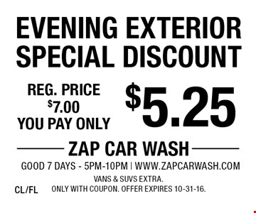 $5.25 Evening Exterior Special Discount. Reg. price $7.00. Vans & SUVs extra. Only with coupon. Offer expires 10-31-16. CL/FL