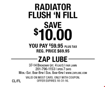 Save $10.00 Radiator Flush 'N Fill. You pay $59.95 plus tax. Reg. price $69.95. Valid on most cars. Only with coupon. Offer expires 10-31-16. CL/FL