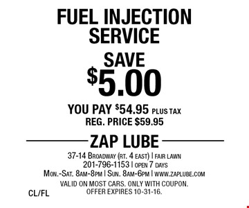 Save $5.00 Fuel Injection Service. You pay $54.95 plus tax. Reg. price $59.95. Valid on most cars. Only with coupon. Offer expires 10-31-16. CL/FL