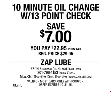 Save $7.00 10 Minute Oil Change W/13 Point Check. You pay $22.95 plus tax. Reg. price $29.95. Valid on most cars. Only with coupon. Offer expires 10-31-16. CL/FL