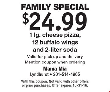 Family Special: $24.99 1 lg. cheese pizza, 12 buffalo wings and 2-liter soda. Valid for pick up and delivery Mention coupon when ordering. With this coupon. Not valid with other offers or prior purchases. Offer expires 10-31-16.
